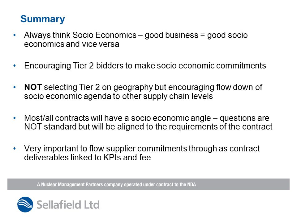 Summary Always think Socio Economics – good business = good socio economics and vice versa Encouraging Tier 2 bidders to make socio economic commitments NOT selecting Tier 2 on geography but encouraging flow down of socio economic agenda to other supply chain levels Most/all contracts will have a socio economic angle – questions are NOT standard but will be aligned to the requirements of the contract Very important to flow supplier commitments through as contract deliverables linked to KPIs and fee