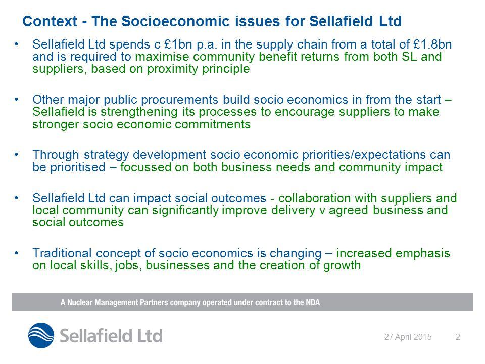 27 April 20152 Context - The Socioeconomic issues for Sellafield Ltd Sellafield Ltd spends c £1bn p.a.