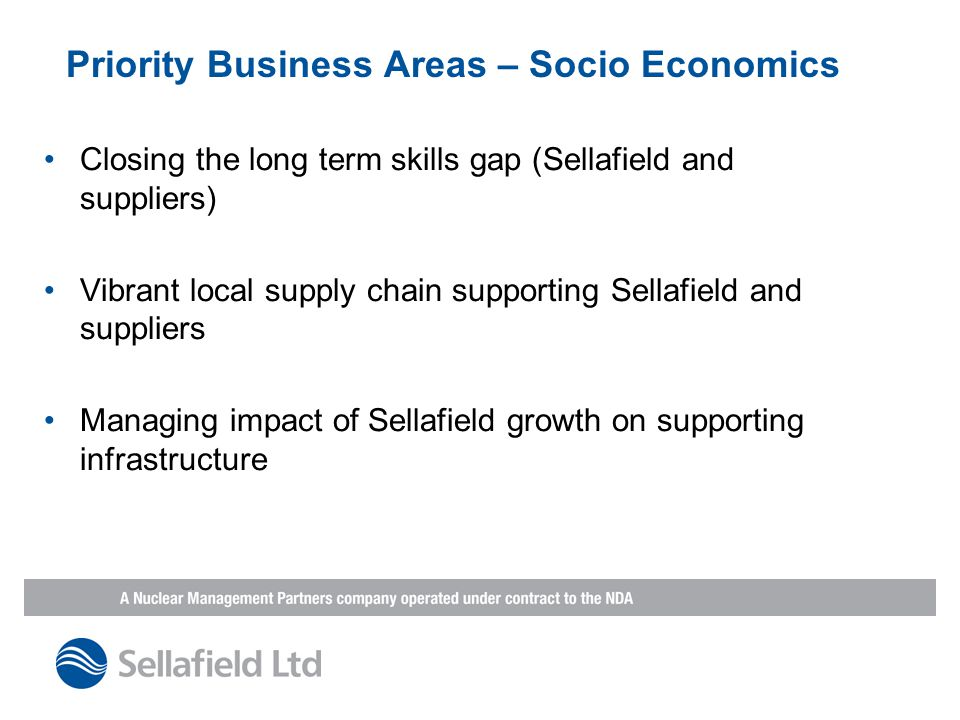 Priority Business Areas – Socio Economics Closing the long term skills gap (Sellafield and suppliers) Vibrant local supply chain supporting Sellafield and suppliers Managing impact of Sellafield growth on supporting infrastructure