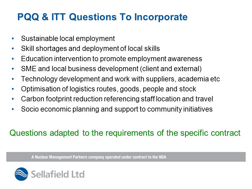 PQQ & ITT Questions To Incorporate Sustainable local employment Skill shortages and deployment of local skills Education intervention to promote employment awareness SME and local business development (client and external) Technology development and work with suppliers, academia etc Optimisation of logistics routes, goods, people and stock Carbon footprint reduction referencing staff location and travel Socio economic planning and support to community initiatives Questions adapted to the requirements of the specific contract
