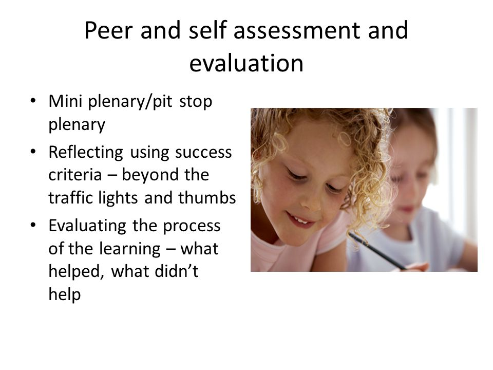 Peer and self assessment and evaluation Mini plenary/pit stop plenary Reflecting using success criteria – beyond the traffic lights and thumbs Evaluating the process of the learning – what helped, what didn't help