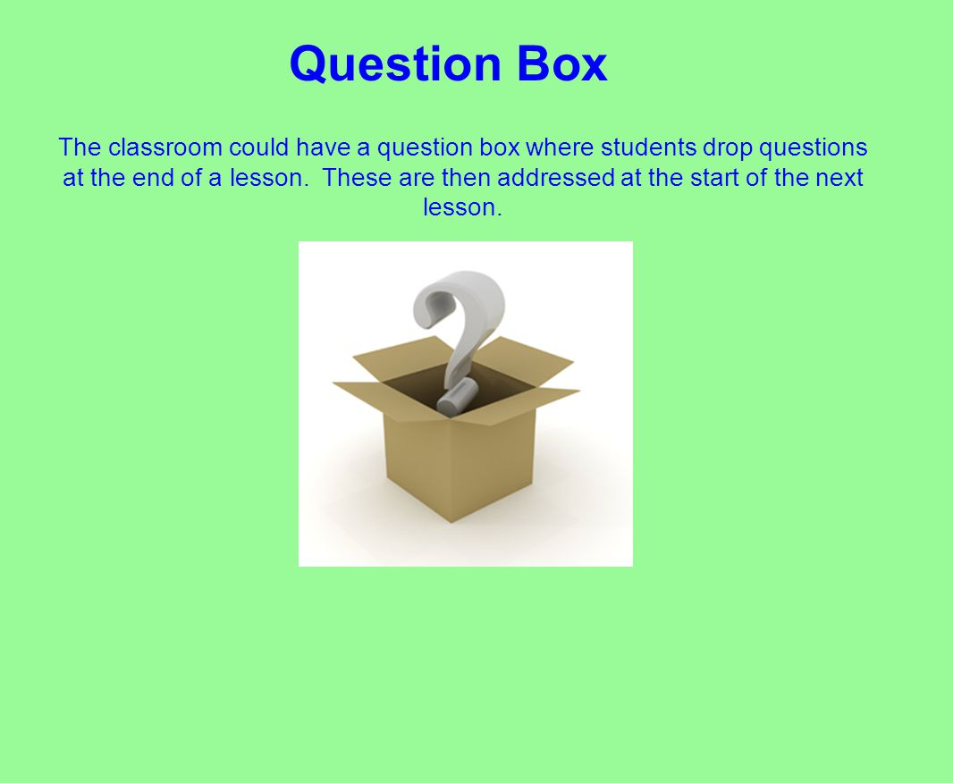 The classroom could have a question box where students drop questions at the end of a lesson.