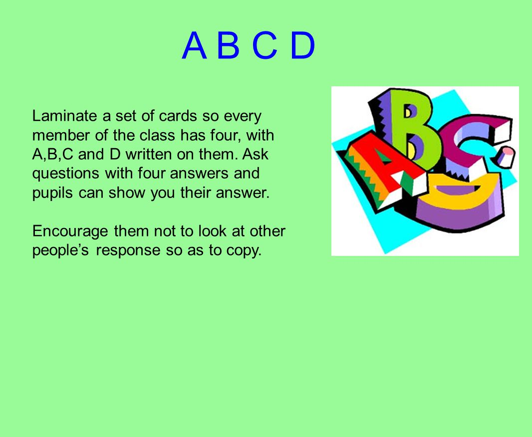 A B C D Laminate a set of cards so every member of the class has four, with A,B,C and D written on them.