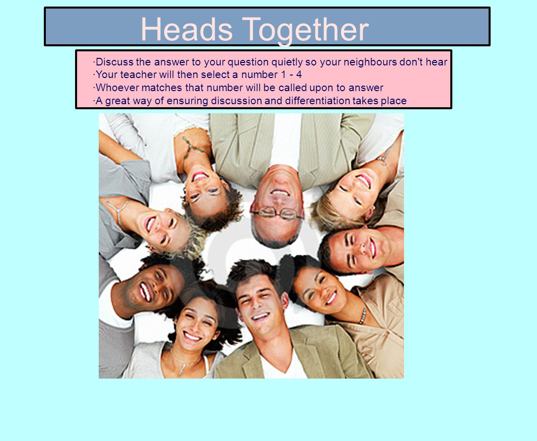Heads Together ·Discuss the answer to your question quietly so your neighbours don t hear ·Your teacher will then select a number 1 - 4 ·Whoever matches that number will be called upon to answer ·A great way of ensuring discussion and differentiation takes place