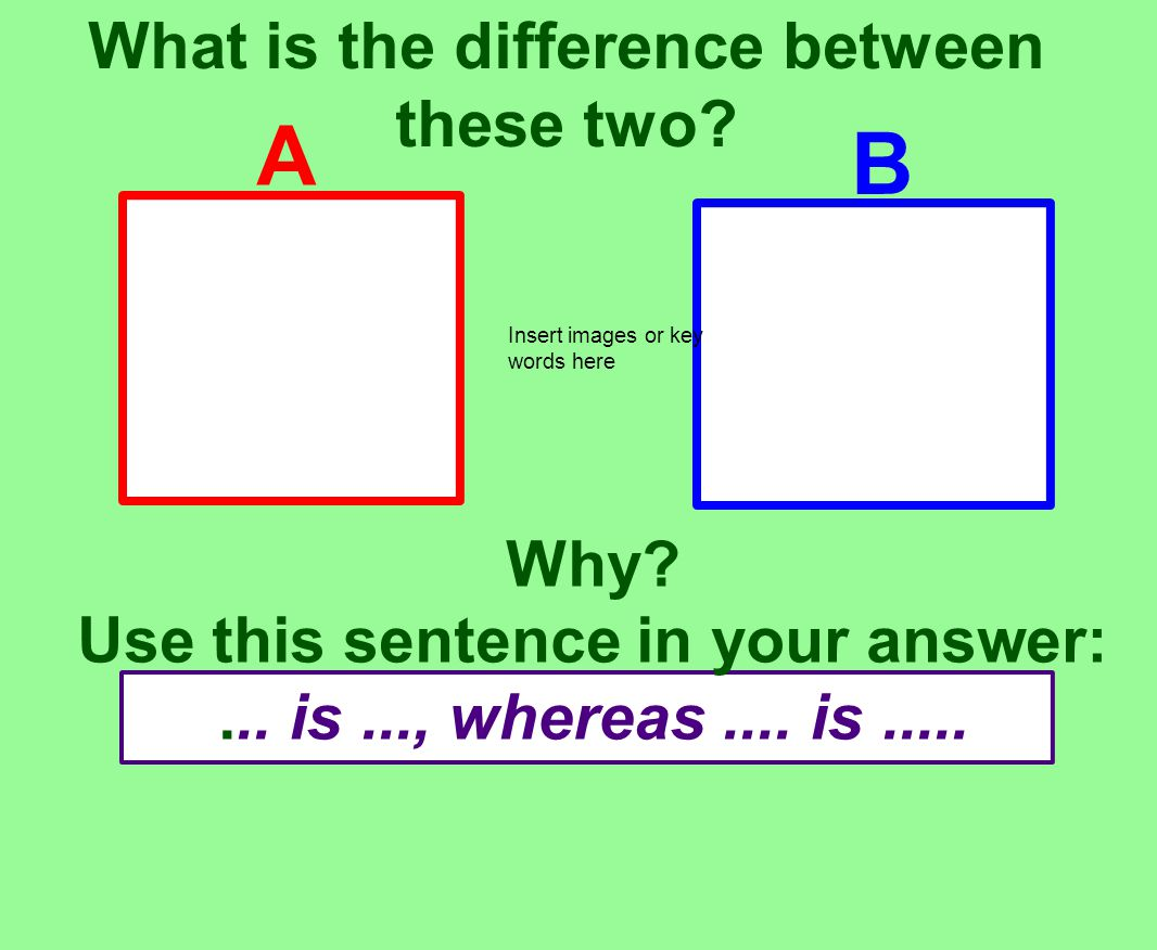 What is the difference between these two. Why. Use this sentence in your answer:...