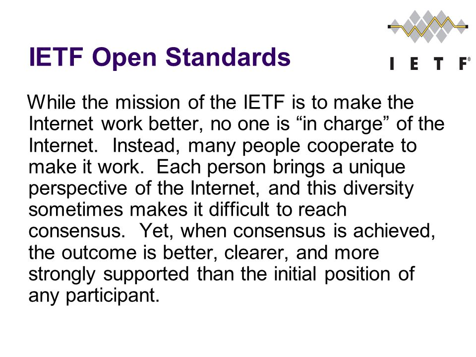 IETF Open Standards While the mission of the IETF is to make the Internet work better, no one is in charge of the Internet.