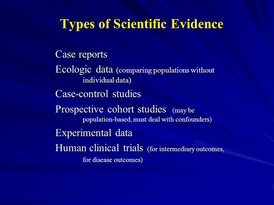 Types of Scientific Evidence Case reports Ecologic data (comparing populations without individual data) Case-control studies Prospective cohort studies (may be population-based, must deal with confounders) Experimental data Human clinical trials (for intermediary outcomes, for disease outcomes)