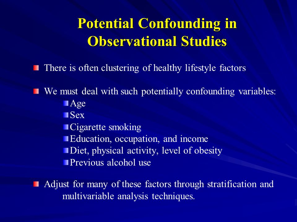 Potential Confounding in Observational Studies There is often clustering of healthy lifestyle factors We must deal with such potentially confounding variables: Age Sex Cigarette smoking Education, occupation, and income Diet, physical activity, level of obesity Previous alcohol use Adjust for many of these factors through stratification and multivariable analysis techniques.