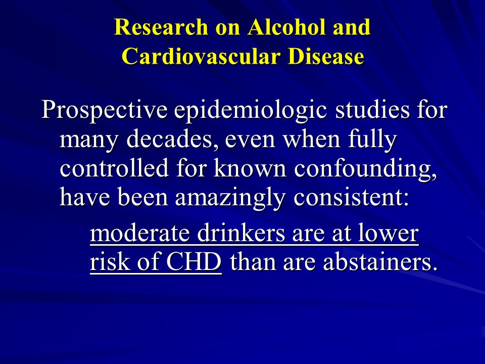 Research on Alcohol and Cardiovascular Disease Prospective epidemiologic studies for many decades, even when fully controlled for known confounding, have been amazingly consistent: moderate drinkers are at lower risk of CHD than are abstainers.