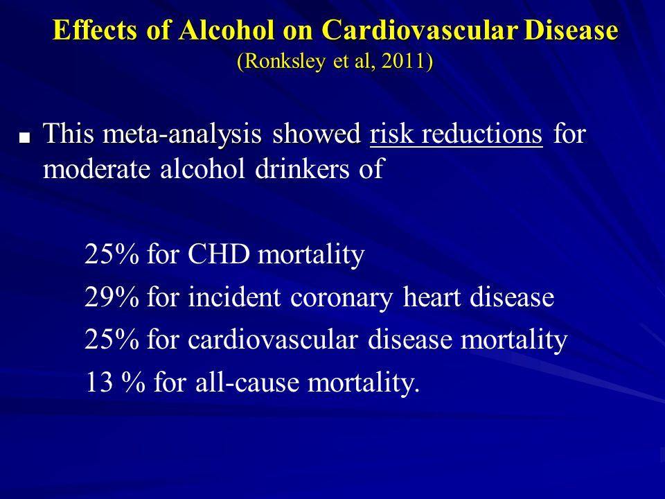 Effects of Alcohol on Cardiovascular Disease (Ronksley et al, 2011) ■ This meta-analysis showed ■ This meta-analysis showed risk reductions for moderate alcohol drinkers of 25% for CHD mortality 29% for incident coronary heart disease 25% for cardiovascular disease mortality 13 % for all-cause mortality.