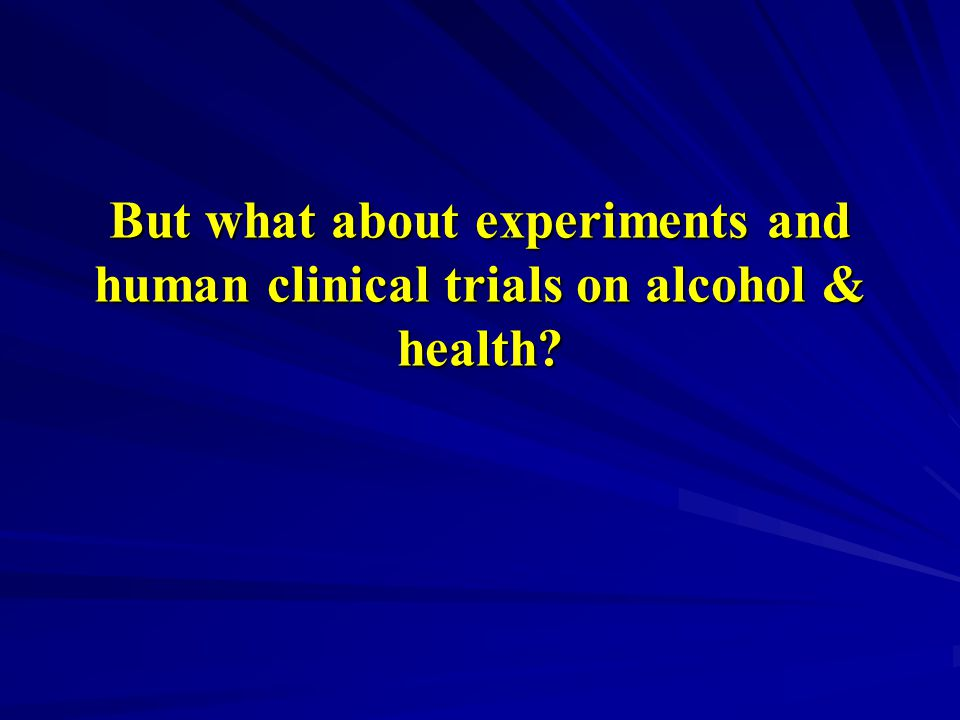 But what about experiments and human clinical trials on alcohol & health?