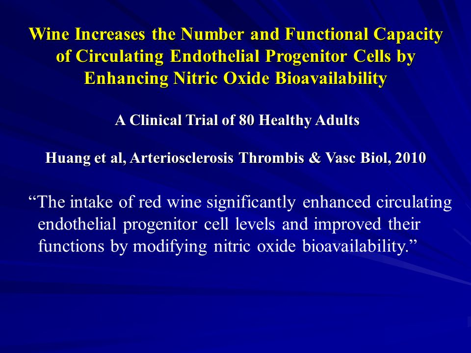 Wine Increases the Number and Functional Capacity of Circulating Endothelial Progenitor Cells by Enhancing Nitric Oxide Bioavailability A Clinical Trial of 80 Healthy Adults A Clinical Trial of 80 Healthy Adults Huang et al, Arteriosclerosis Thrombis & Vasc Biol, 2010 The intake of red wine significantly enhanced circulating endothelial progenitor cell levels and improved their functions by modifying nitric oxide bioavailability.