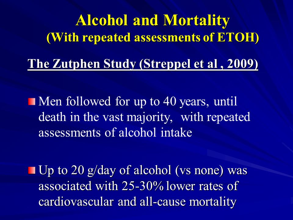 Alcohol and Mortality (With repeated assessments of ETOH) The Zutphen Study (Streppel et al, 2009) Men followed for up to 40 years, until death in the vast majority, with repeated assessments of alcohol intake Up to 20 g/day of alcohol (vs none) was associated with 25-30% lower rates of cardiovascular and all-cause mortality