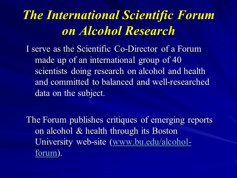 The International Scientific Forum on Alcohol Research I serve as the Scientific Co-Director of a Forum made up of an international group of 40 scientists doing research on alcohol and health and committed to balanced and well-researched data on the subject.