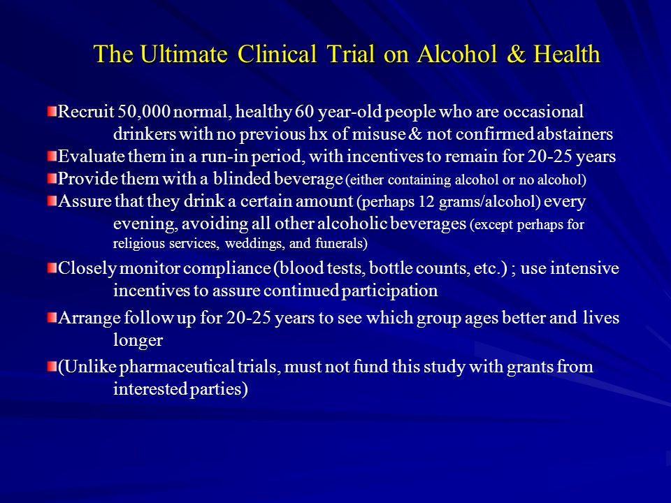 The Ultimate Clinical Trial on Alcohol & Health Recruit Recruit 50,000 normal, healthy 60 year-old people who are occasional drinkers with no previous hx of misuse & not confirmed abstainers Evaluate them in a run-in period, with incentives to remain for 20-25 years Provide them with a blinded beverage (either containing alcohol or no alcohol) Assure that they drink a certain amount (perhaps 12 grams/alcohol) every evening, avoiding all other alcoholic beverages (except perhaps for religious services, weddings, and funerals) Closely monitor compliance (blood tests, bottle counts, etc.) ; use intensive incentives to assure continued participation Arrange follow up for 20-25 years to see which group ages better and lives longer (Unlike pharmaceutical trials, must not fund this study with grants from interested parties)