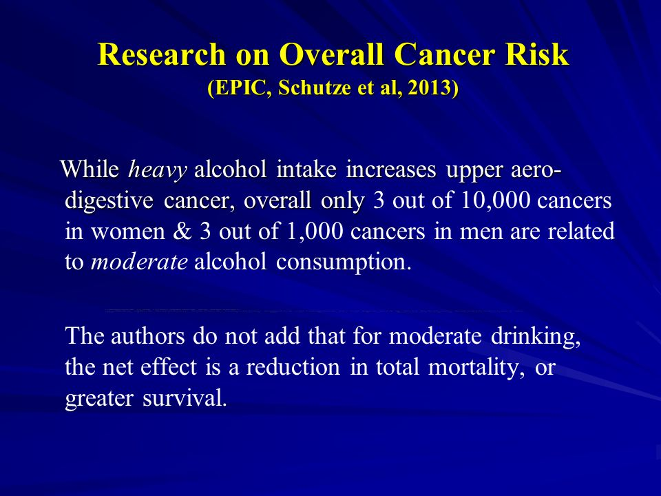 Research on Overall Cancer Risk (EPIC, Schutze et al, 2013) While heavy alcohol intake increases upper aero- digestive cancer, overall only While heavy alcohol intake increases upper aero- digestive cancer, overall only 3 out of 10,000 cancers in women & 3 out of 1,000 cancers in men are related to moderate alcohol consumption.