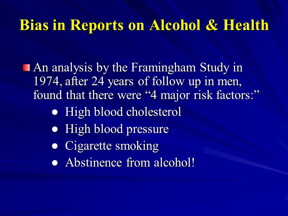 Bias in Reports on Alcohol & Health An analysis by the Framingham Study in 1974, after 24 years of follow up in men, found that there were 4 major risk factors: ● High blood cholesterol ● High blood pressure ● Cigarette smoking ● Abstinence from alcohol!
