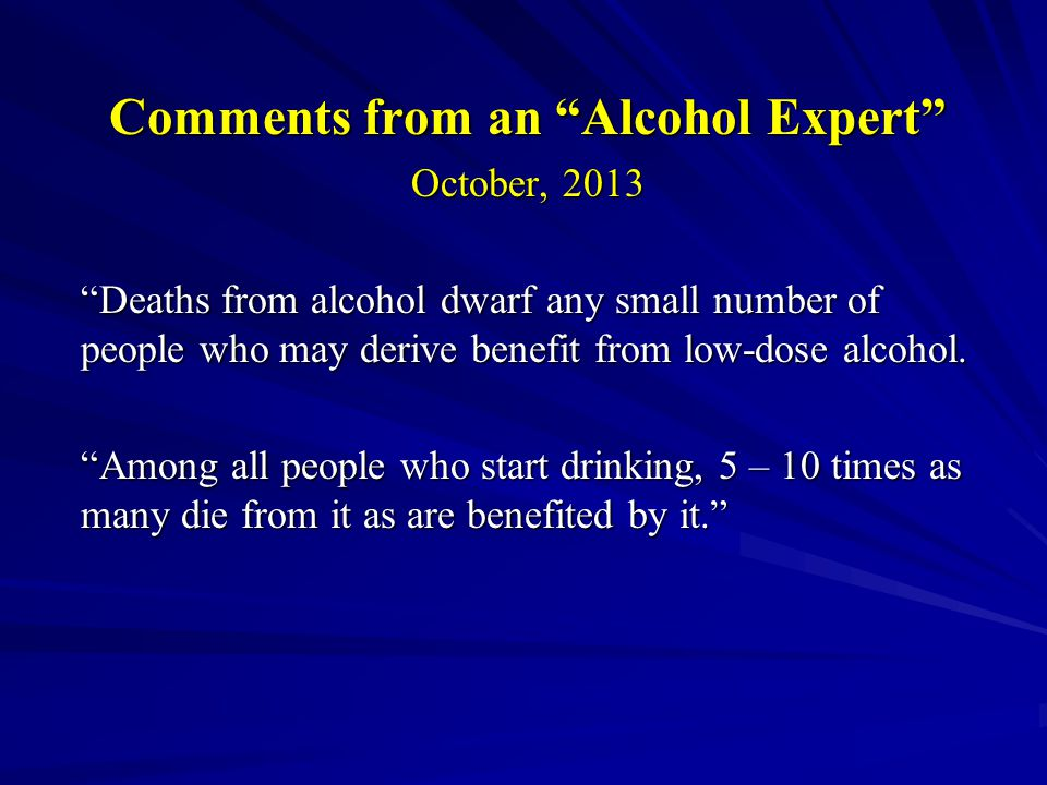Comments from an Alcohol Expert October, 2013 Deaths from alcohol dwarf any small number of people who may derive benefit from low-dose alcohol.