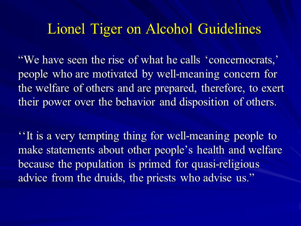 Lionel Tiger on Alcohol Guidelines We have seen the rise of what he calls 'concernocrats,' people who are motivated by well-meaning concern for the welfare of others and are prepared, therefore, to exert their power over the behavior and disposition of others.