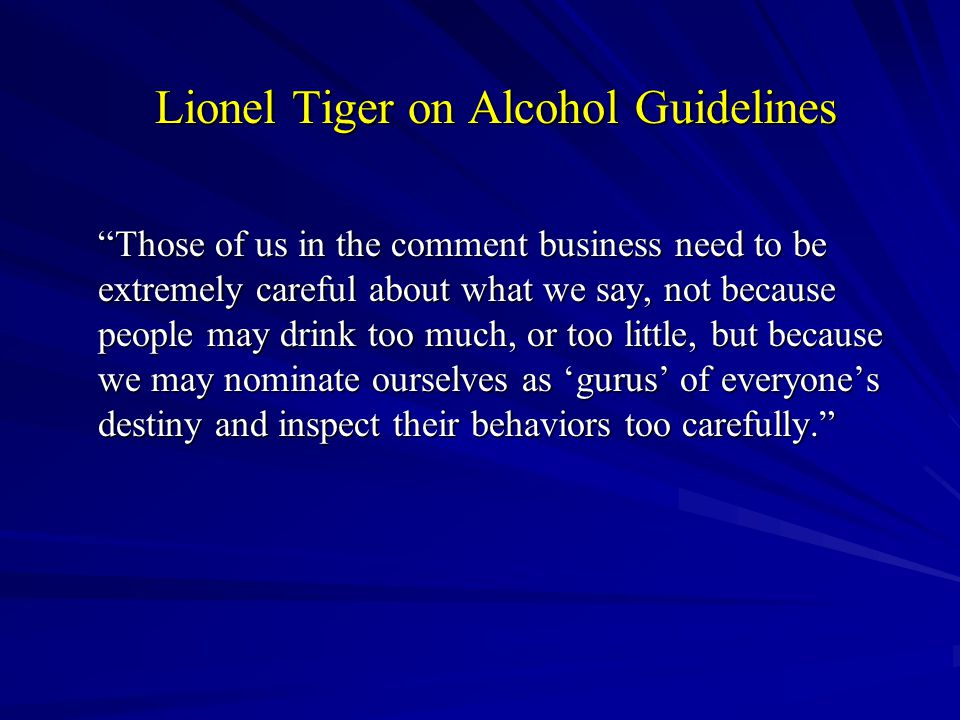 Lionel Tiger on Alcohol Guidelines Those of us in the comment business need to be extremely careful about what we say, not because people may drink too much, or too little, but because we may nominate ourselves as 'gurus' of everyone's destiny and inspect their behaviors too carefully.