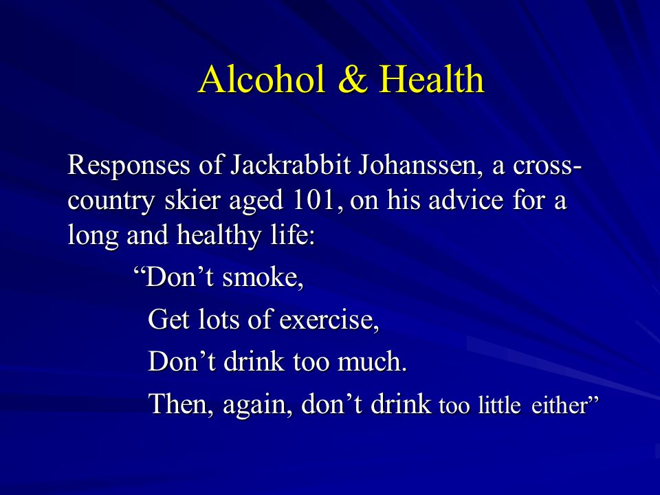 Alcohol & Health Responses of Jackrabbit Johanssen, a cross- country skier aged 101, on his advice for a long and healthy life: Don't smoke, Get lots of exercise, Get lots of exercise, Don't drink too much.
