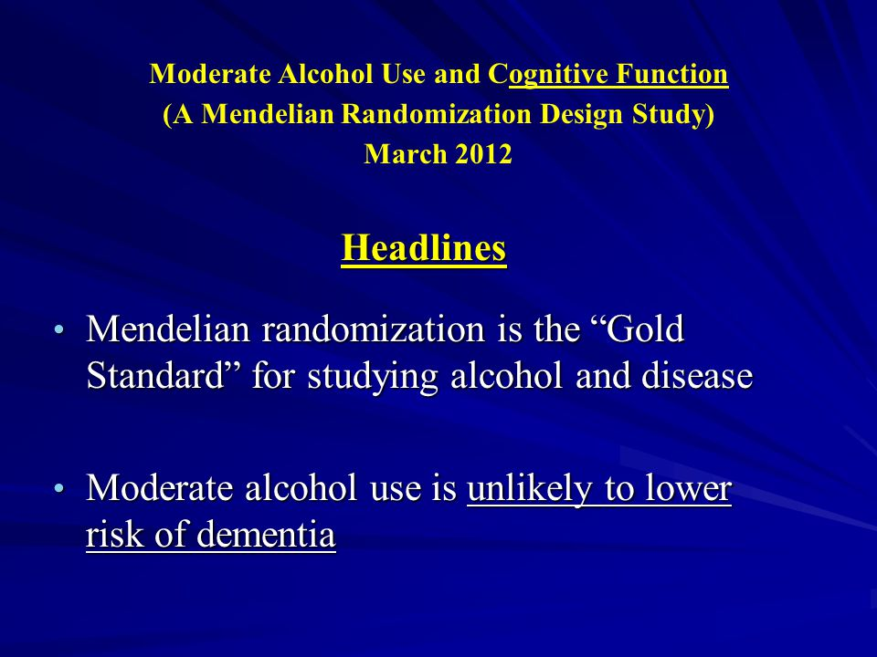 Moderate Alcohol Use and Cognitive Function (A Mendelian Randomization Design Study) March 2012 Headlines Mendelian randomization is the Gold Standard for studying alcohol and disease Mendelian randomization is the Gold Standard for studying alcohol and disease Moderate alcohol use is unlikely to lower risk of dementia Moderate alcohol use is unlikely to lower risk of dementia