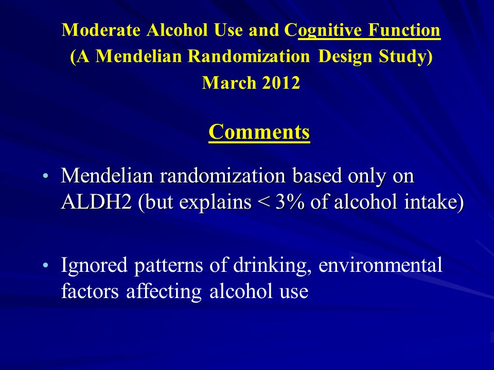Moderate Alcohol Use and Cognitive Function (A Mendelian Randomization Design Study) March 2012 Comments Mendelian randomization based only on ALDH2 (but explains < 3% of alcohol intake) Mendelian randomization based only on ALDH2 (but explains < 3% of alcohol intake) Ignored patterns of drinking, environmental factors affecting alcohol use