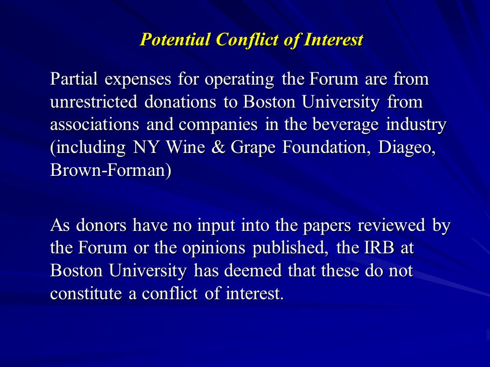 Potential Conflict of Interest Partial expenses for operating the Forum are from unrestricted donations to Boston University from associations and companies in the beverage industry (including NY Wine & Grape Foundation, Diageo, Brown-Forman) As donors have no input into the papers reviewed by the Forum or the opinions published, the IRB at Boston University has deemed that these do not constitute a conflict of interest.