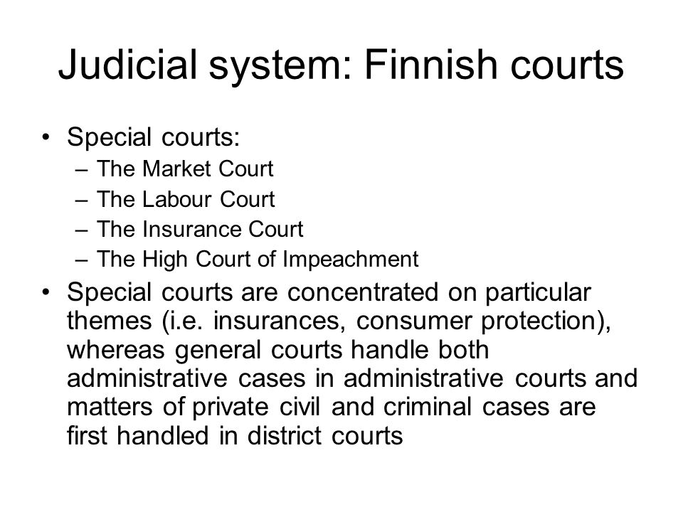 Judicial system: Finnish courts Special courts: –The Market Court –The Labour Court –The Insurance Court –The High Court of Impeachment Special courts are concentrated on particular themes (i.e.