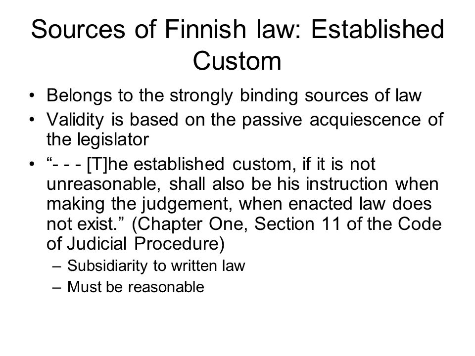 Sources of Finnish law: Established Custom Belongs to the strongly binding sources of law Validity is based on the passive acquiescence of the legislator - - - [T]he established custom, if it is not unreasonable, shall also be his instruction when making the judgement, when enacted law does not exist. (Chapter One, Section 11 of the Code of Judicial Procedure) –Subsidiarity to written law –Must be reasonable