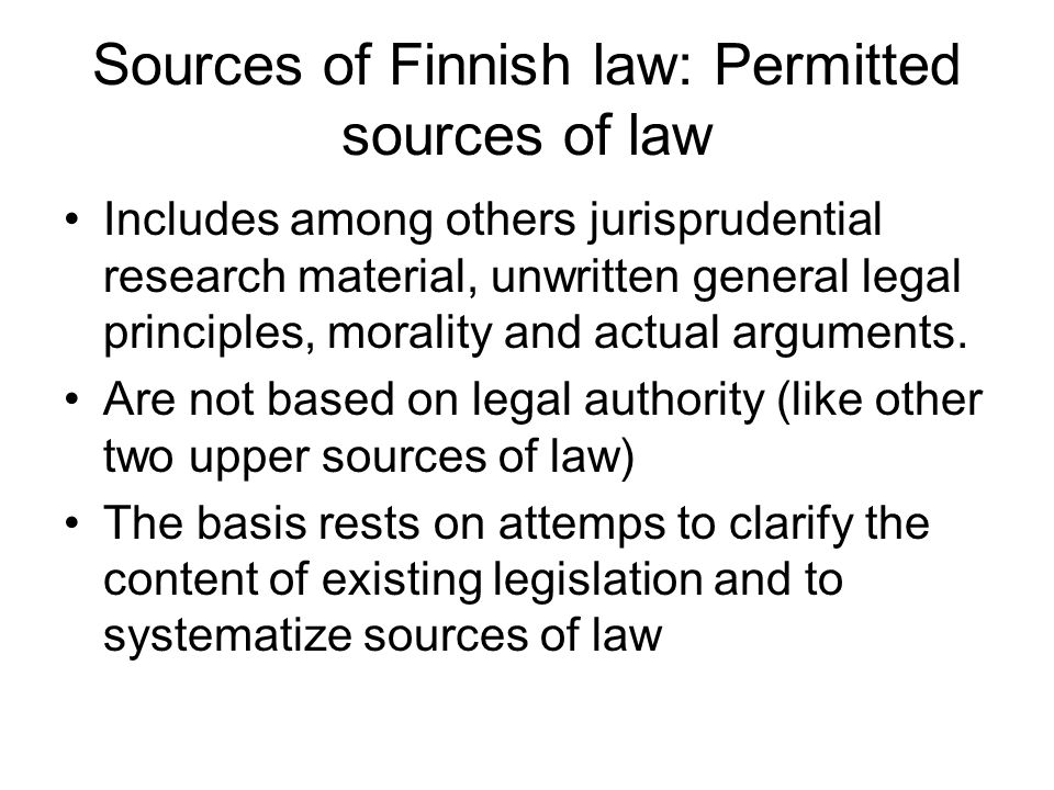 Sources of Finnish law: Permitted sources of law Includes among others jurisprudential research material, unwritten general legal principles, morality and actual arguments.