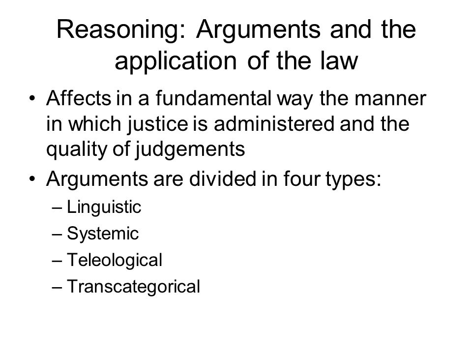 Reasoning: Arguments and the application of the law Affects in a fundamental way the manner in which justice is administered and the quality of judgements Arguments are divided in four types: –Linguistic –Systemic –Teleological –Transcategorical