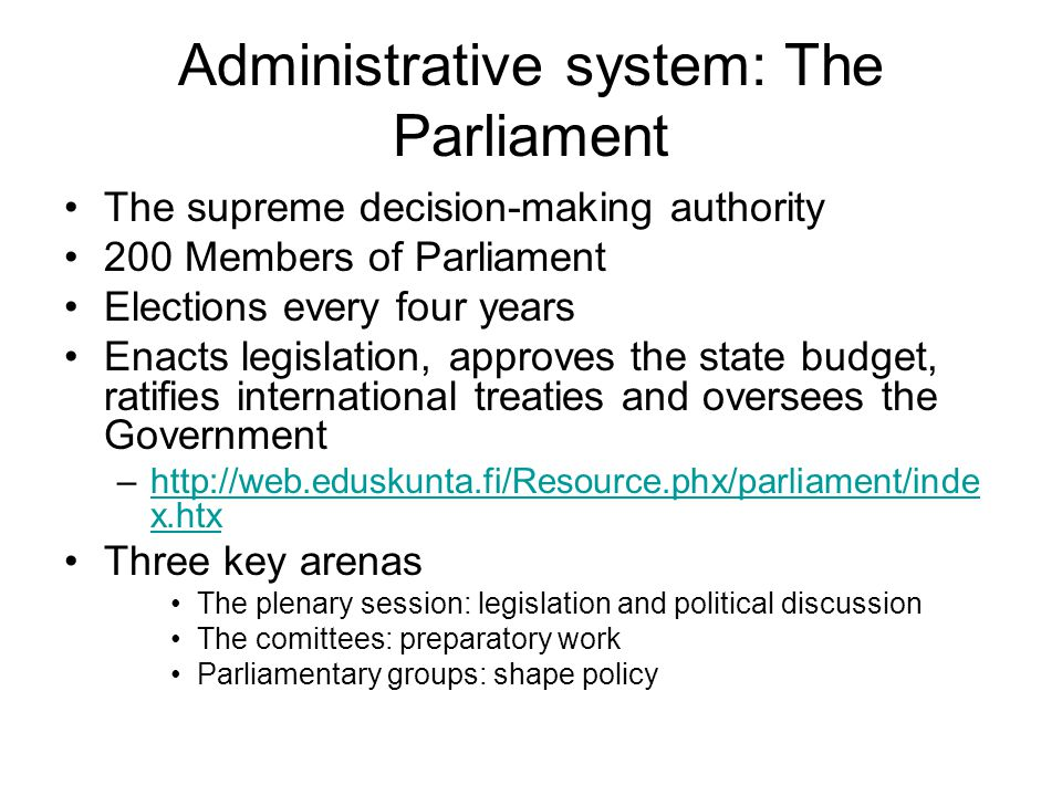 Administrative system: The Parliament The supreme decision-making authority 200 Members of Parliament Elections every four years Enacts legislation, approves the state budget, ratifies international treaties and oversees the Government –http://web.eduskunta.fi/Resource.phx/parliament/inde x.htxhttp://web.eduskunta.fi/Resource.phx/parliament/inde x.htx Three key arenas The plenary session: legislation and political discussion The comittees: preparatory work Parliamentary groups: shape policy