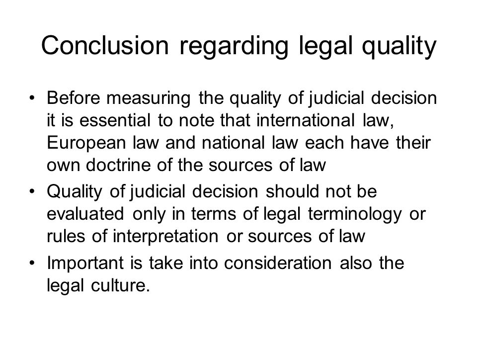 Conclusion regarding legal quality Before measuring the quality of judicial decision it is essential to note that international law, European law and national law each have their own doctrine of the sources of law Quality of judicial decision should not be evaluated only in terms of legal terminology or rules of interpretation or sources of law Important is take into consideration also the legal culture.