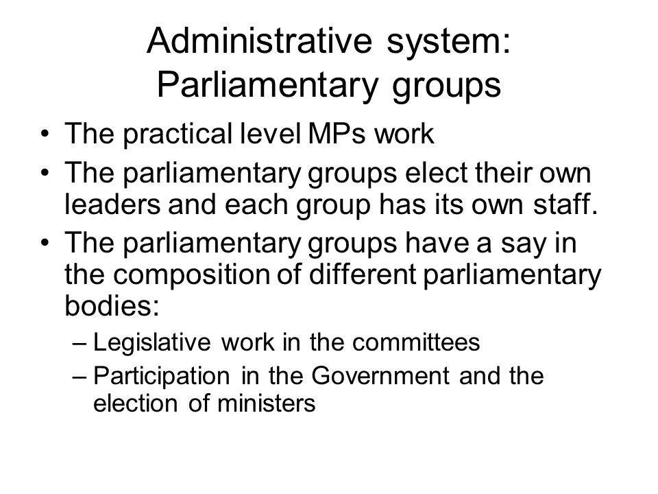 Administrative system: Parliamentary groups The practical level MPs work The parliamentary groups elect their own leaders and each group has its own staff.