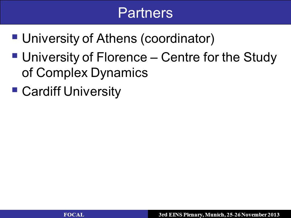 3rd EINS Plenary, Munich, 25-26 November 2013 Partners  University of Athens (coordinator)  University of Florence – Centre for the Study of Complex Dynamics  Cardiff University FOCAL