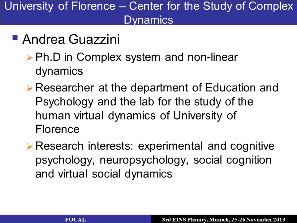 3rd EINS Plenary, Munich, 25-26 November 2013 University of Florence – Center for the Study of Complex Dynamics  Andrea Guazzini  Ph.D in Complex system and non-linear dynamics  Researcher at the department of Education and Psychology and the lab for the study of the human virtual dynamics of University of Florence  Research interests: experimental and cognitive psychology, neuropsychology, social cognition and virtual social dynamics FOCAL