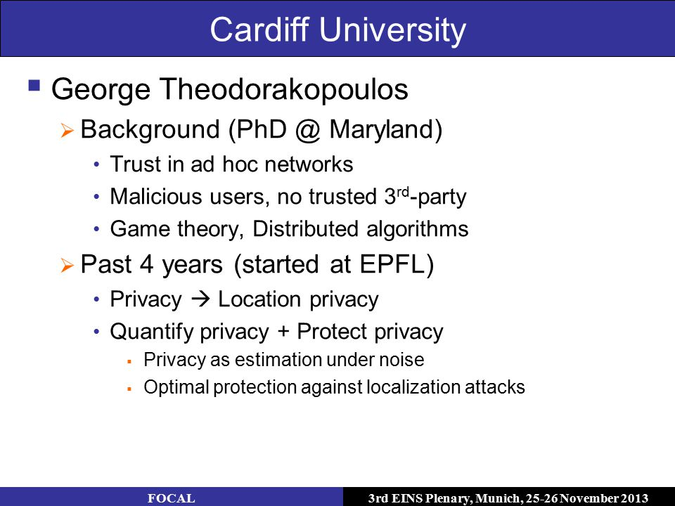3rd EINS Plenary, Munich, 25-26 November 2013 Cardiff University  George Theodorakopoulos  Background (PhD @ Maryland) Trust in ad hoc networks Malicious users, no trusted 3 rd -party Game theory, Distributed algorithms  Past 4 years (started at EPFL) Privacy  Location privacy Quantify privacy + Protect privacy  Privacy as estimation under noise  Optimal protection against localization attacks FOCAL