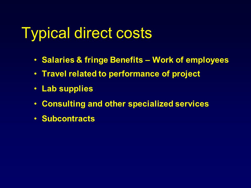 Typical direct costs Salaries & fringe Benefits – Work of employees Travel related to performance of project Lab supplies Consulting and other special