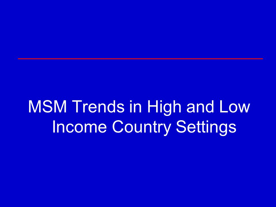 MSM Trends in High and Low Income Country Settings