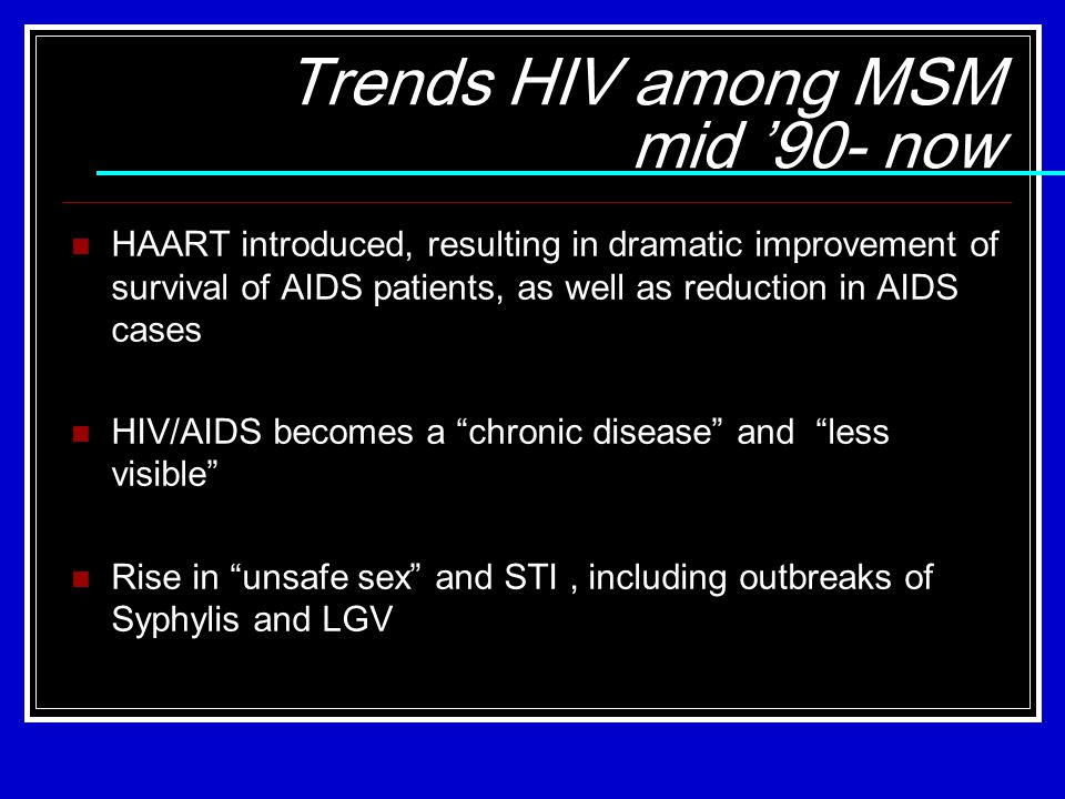 Trends HIV among MSM mid '90- now HAART introduced, resulting in dramatic improvement of survival of AIDS patients, as well as reduction in AIDS cases HIV/AIDS becomes a chronic disease and less visible Rise in unsafe sex and STI, including outbreaks of Syphylis and LGV