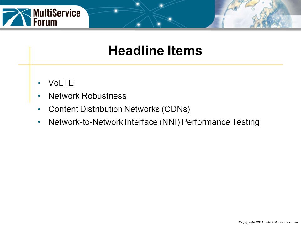 Copyright 2011: MultiService Forum Headline Items VoLTE Network Robustness Content Distribution Networks (CDNs) Network-to-Network Interface (NNI) Performance Testing