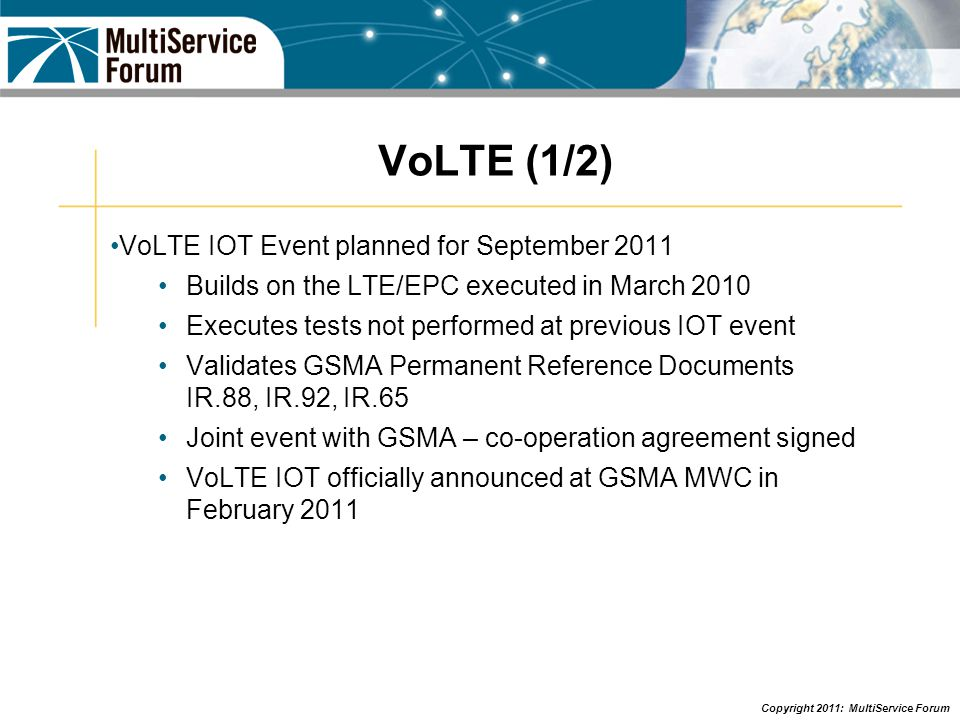 Copyright 2011: MultiService Forum VoLTE (1/2) VoLTE IOT Event planned for September 2011 Builds on the LTE/EPC executed in March 2010 Executes tests