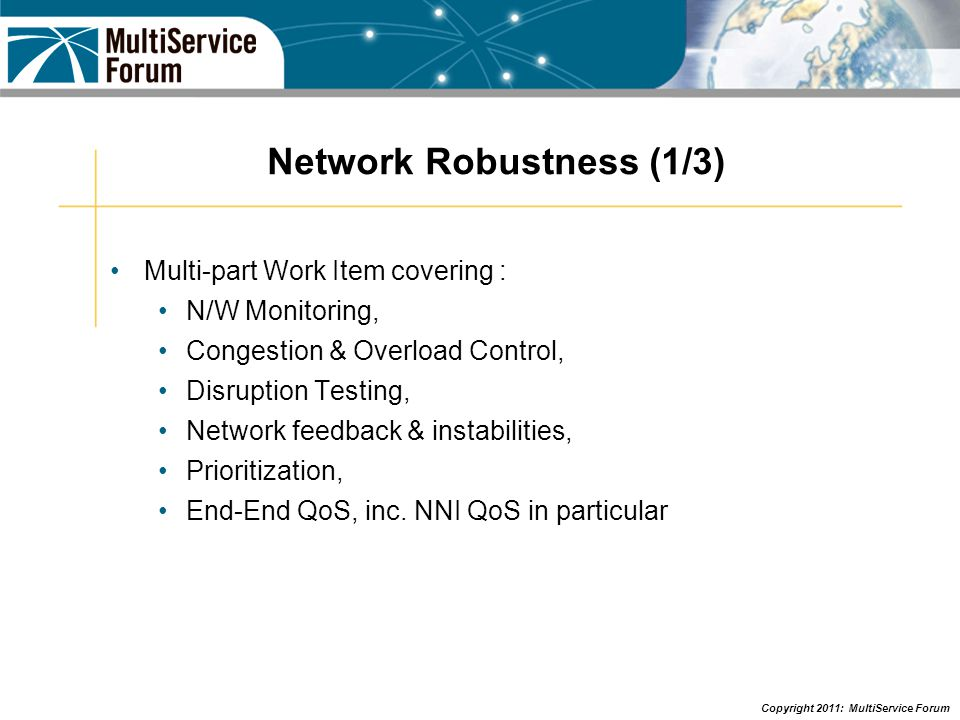 Copyright 2011: MultiService Forum Network Robustness (2/3) First IOT event, P-IOT 2010 completed, November 8 th -19 th 2010 at NCS s XTC labs in Chantilly, Virginia P-IOT 2010 was the 1st of a series of planned IOT events and White Paper published February 2011 and liaised to i3Forum & GSMA.