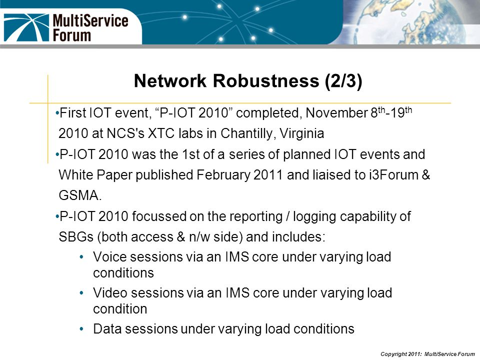 Copyright 2011: MultiService Forum Network Robustness (3/3) Next phase of work currently being scoped out Feedback received from i3Forum in response to MSF liaison following P-IOT 2010 event Potential future topics: Testing PCRF under congestion, LTE & Metro Ethernet Congestion, Additional Operational Measurement & CRD analysis, Further NNI testing, IP6 testing on SBGs & IP4/IP6 inter-working.