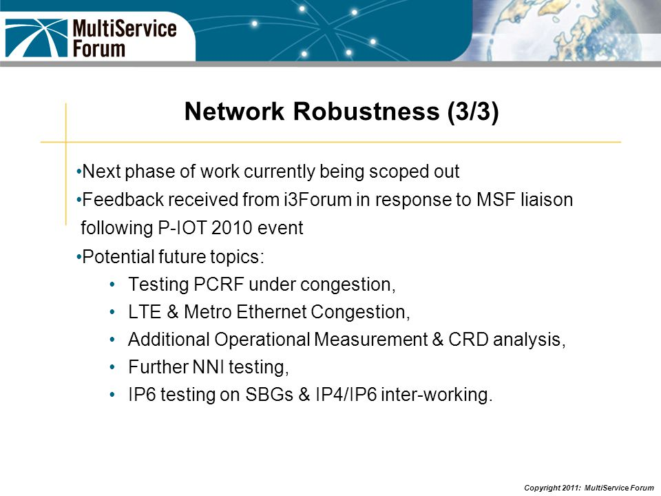 Copyright 2011: MultiService Forum Network Robustness (3/3) Next phase of work currently being scoped out Feedback received from i3Forum in response t