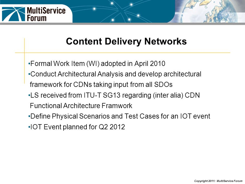 Copyright 2011: MultiService Forum Content Delivery Networks Formal Work Item (WI) adopted in April 2010 Conduct Architectural Analysis and develop ar