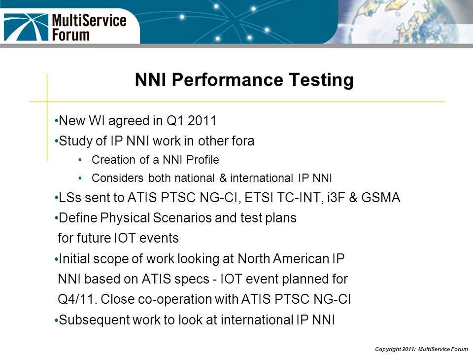 Copyright 2011: MultiService Forum NNI Performance Testing New WI agreed in Q1 2011 Study of IP NNI work in other fora Creation of a NNI Profile Considers both national & international IP NNI LSs sent to ATIS PTSC NG-CI, ETSI TC-INT, i3F & GSMA Define Physical Scenarios and test plans for future IOT events Initial scope of work looking at North American IP NNI based on ATIS specs - IOT event planned for Q4/11.