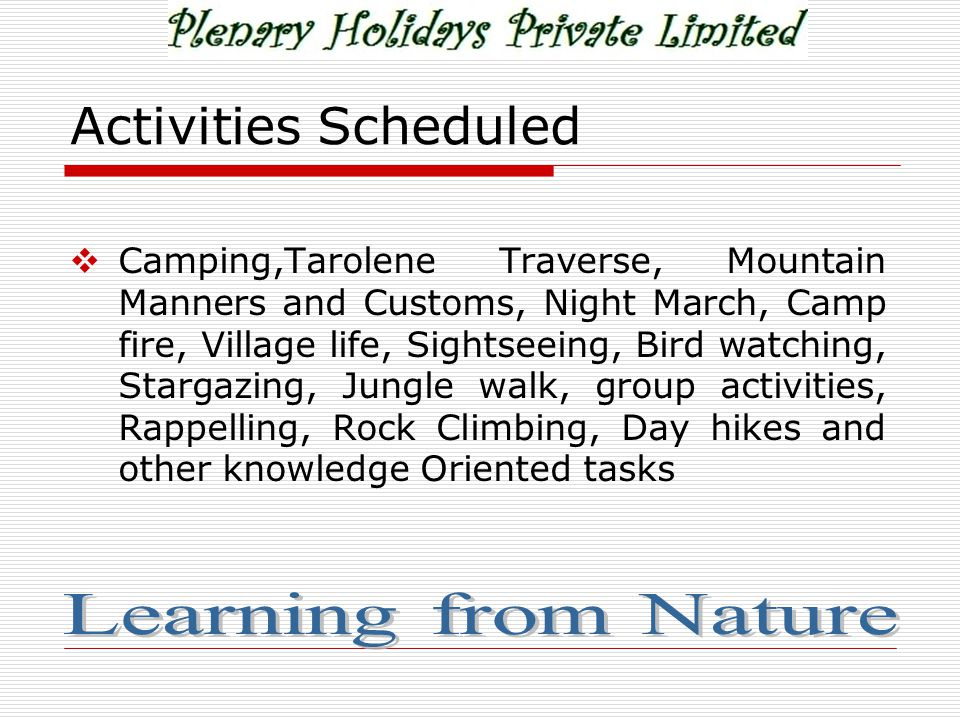 Activities Scheduled  Camping,Tarolene Traverse, Mountain Manners and Customs, Night March, Camp fire, Village life, Sightseeing, Bird watching, Stargazing, Jungle walk, group activities, Rappelling, Rock Climbing, Day hikes and other knowledge Oriented tasks