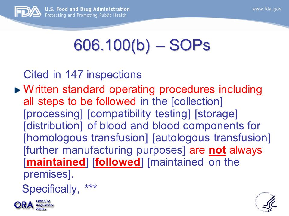606.100(b) – SOPs Cited in 147 inspections Written standard operating procedures including all steps to be followed in the [collection] [processing] [compatibility testing] [storage] [distribution] of blood and blood components for [homologous transfusion] [autologous transfusion] [further manufacturing purposes] are not always [maintained] [followed] [maintained on the premises].
